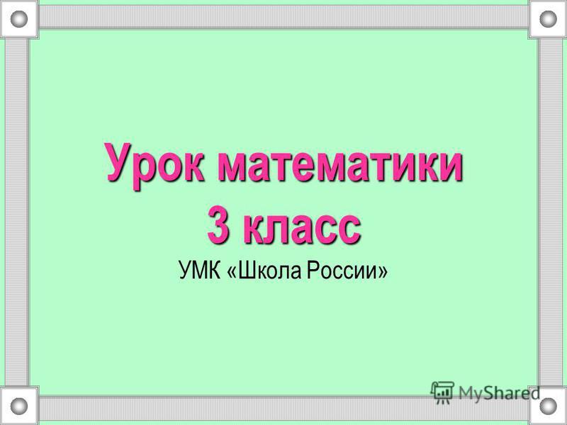 Урок математики 3 класс Урок математики 3 класс УМК «Школа России»