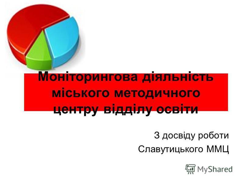 Моніторингова діяльність міського методичного центру відділу освіти З досвіду роботи Славутицького ММЦ