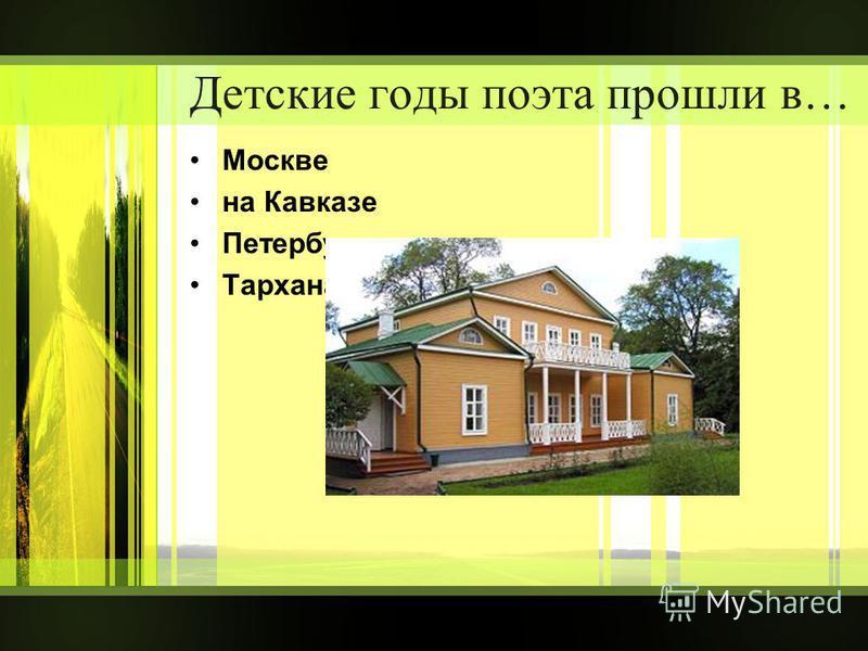 Детские годы поэта прошли в… Москве на Кавказе Петербурге Тарханах