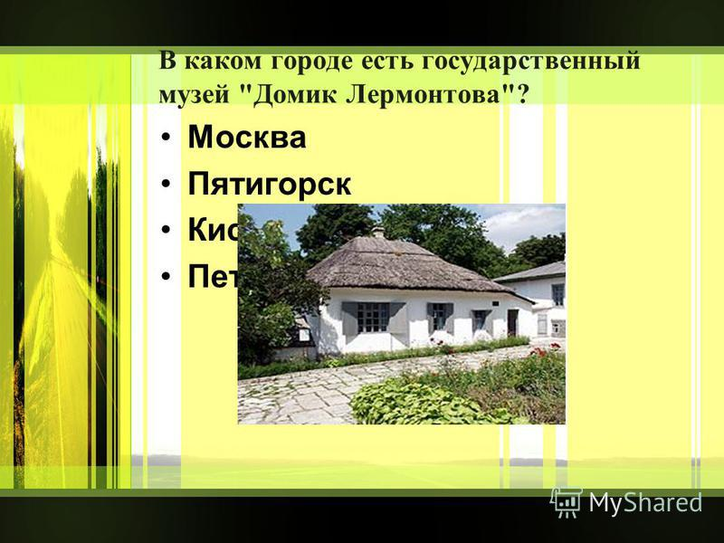 В каком городе есть государственный музей Домик Лермонтова? Москва Пятигорск Кисловодск Петербург