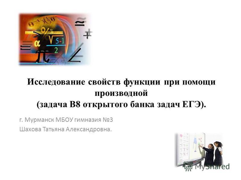 Исследование свойств функции при помощи производной (задача В8 открытого банка задач ЕГЭ). г. Мурманск МБОУ гимназия 3 Шахова Татьяна Александровна.