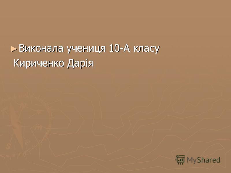 Виконала учениця 10-А класу Виконала учениця 10-А класу Кириченко Дарія Кириченко Дарія