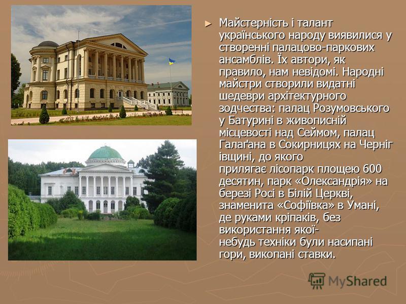 Майстерність і талант українського народу виявилися у створенні палацово-паркових ансамблів. Їх автори, як правило, нам невідомі. Народні майстри створили видатні шедеври архітектурного зодчества: палац Розумовського у Батурині в живописній місцевост