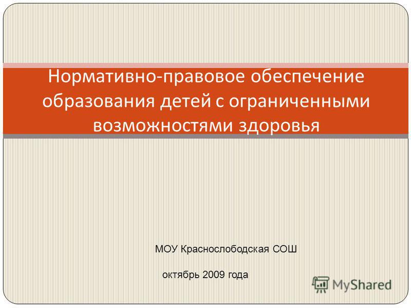 Нормативно-правовое обеспечение образования детей с ограниченными возможностями здоровья октябрь 2009 года МОУ Краснослободская СОШ