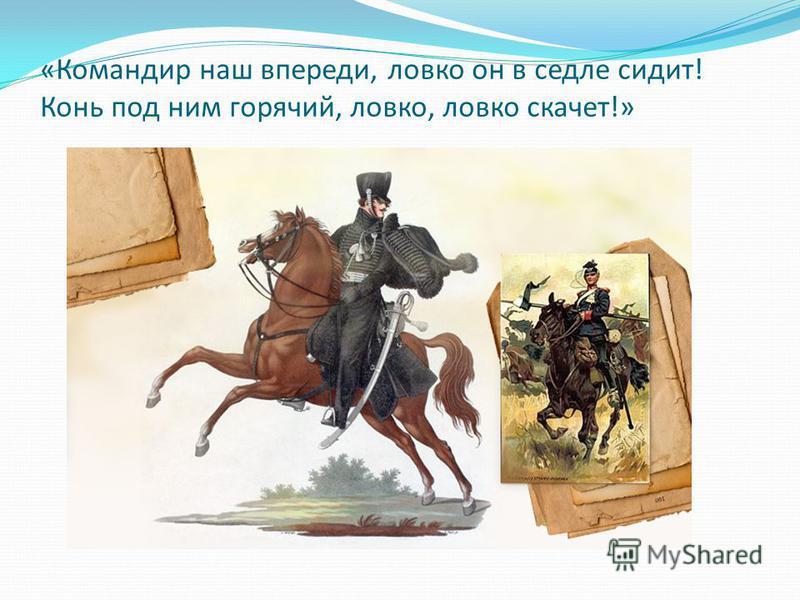 «Командир наш впереди, ловко он в седле сидит! Конь под ним горячий, ловко, ловко скачет!»