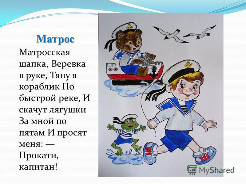 Матрос Матросская шапка, Веревка в руке, Тяну я кораблик По быстрой реке, И скачут лягушки За мной по пятам И просят меня: Прокати, капитан!