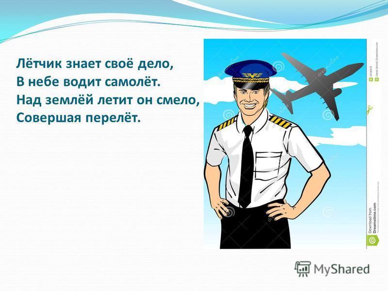 Лётчик знает своё дело, В небе водит самолёт. Над землёй летит он смело, Совершая перелёт.