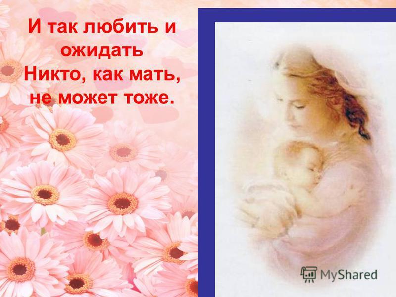 И так любить и ожидать Никто, как мать, не может тоже.