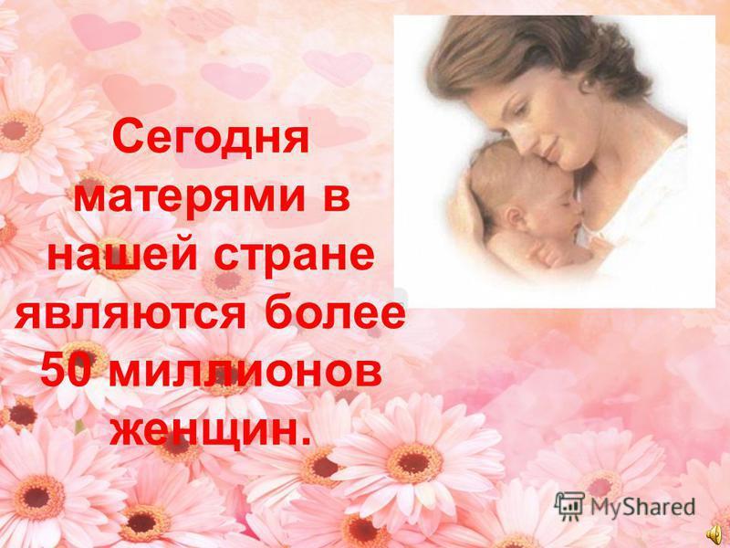 Сегодня матерями в нашей стране являются более 50 миллионов женщин.
