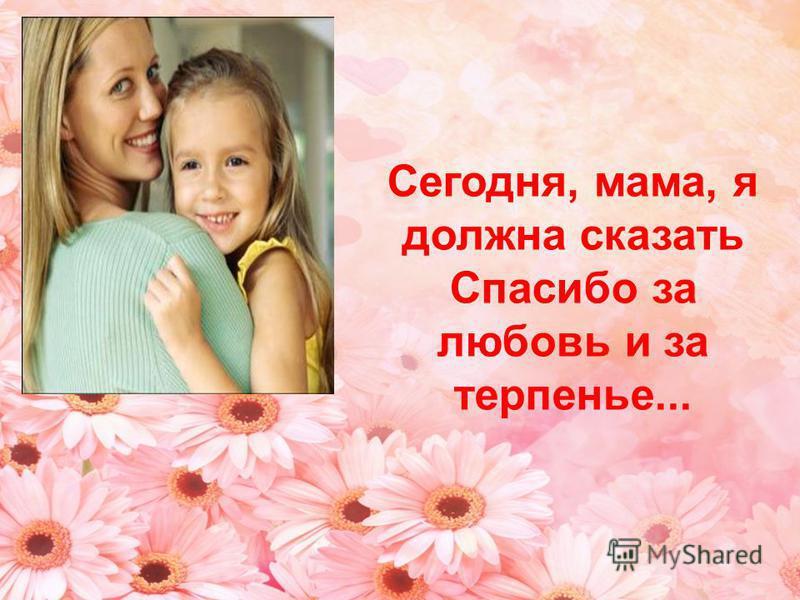 Сегодня, мама, я должна сказать Спасибо за любовь и за терпенье...