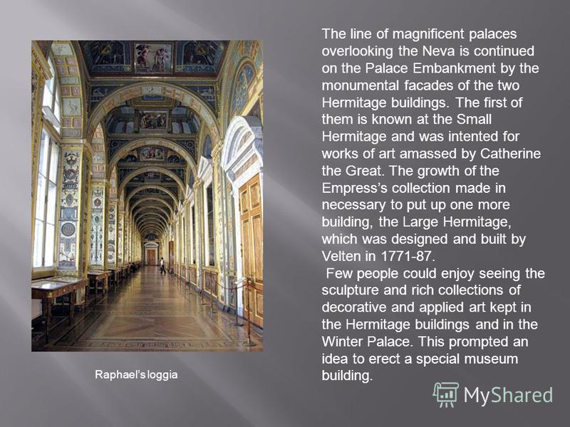 The line of magnificent palaces overlooking the Neva is continued on the Palace Embankment by the monumental facades of the two Hermitage buildings. The first of them is known at the Small Hermitage and was intented for works of art amassed by Cather