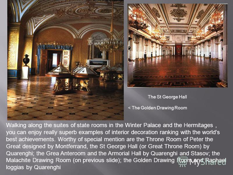 Walking along the suites of state rooms in the Winter Palace and the Hermitages, you can enjoy really superb examples of interior decoration ranking with the worlds best achievements. Worthy of special mention are the Throne Room of Peter the Great d