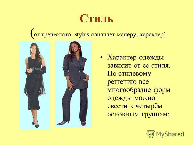 Стиль ( от греческого stylus означает манеру, характер) Характер одежды зависит от ее стиля. По стилевому решению все многообразие форм одежды можно свести к четырём основным группам: