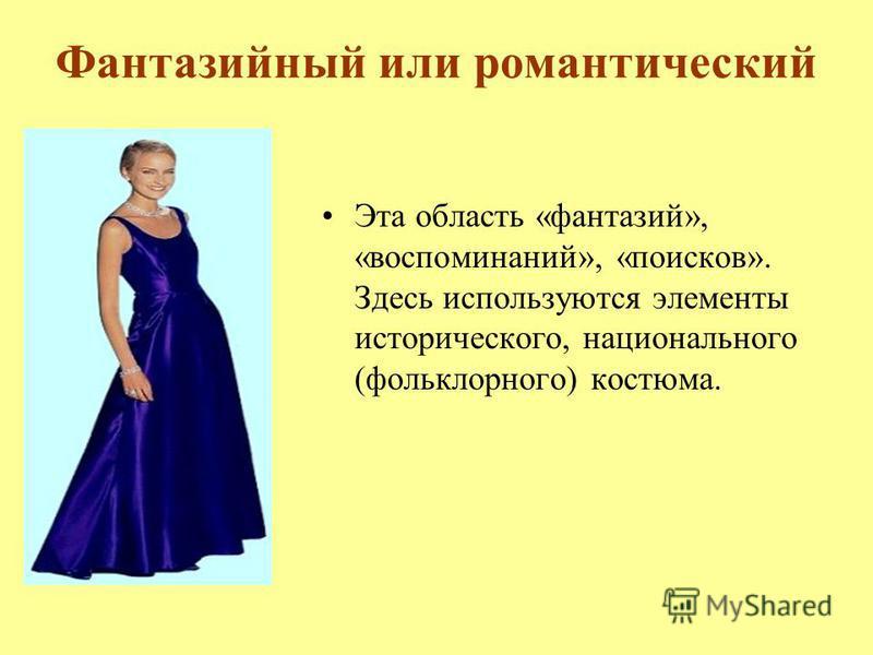 Фантазийный или романтический Эта область «фантазий», «воспоминаний», «поисков». Здесь используются элементы исторического, национального (фольклорного) костюма.