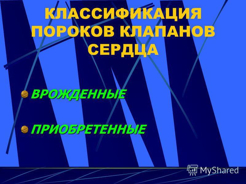 КЛАССИФИКАЦИЯ ПОРОКОВ КЛАПАНОВ СЕРДЦА ВРОЖДЕННЫЕПРИОБРЕТЕННЫЕ