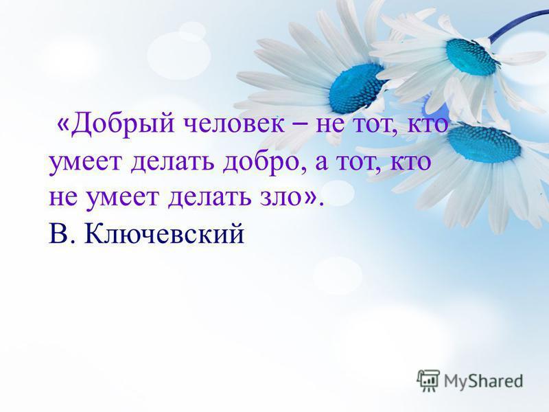 « Добрый человек – не тот, кто умеет делать добро, а тот, кто не умеет делать зло ». В. Ключевский
