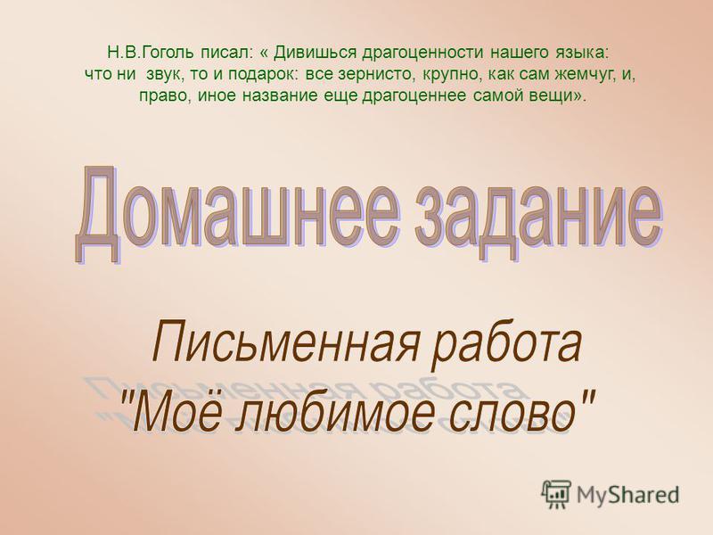 Н.В.Гоголь писал: « Дивишься драгоценности нашего языка: что ни звук, то и подарок: все зернисто, крупно, как сам жемчуг, и, право, иное название еще драгоценнее самой вещи».