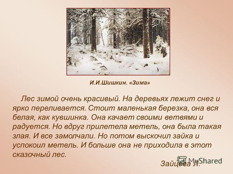 И.И.Шишкин. «Зима» Лес зимой очень красивый. На деревьях лежит снег и ярко переливается. Стоит маленькая березка, она вся белая, как кувшинка. Она качает своими ветвями и радуется. Но вдруг прилетела метель, она была такая злая. И все замолчали. Но п