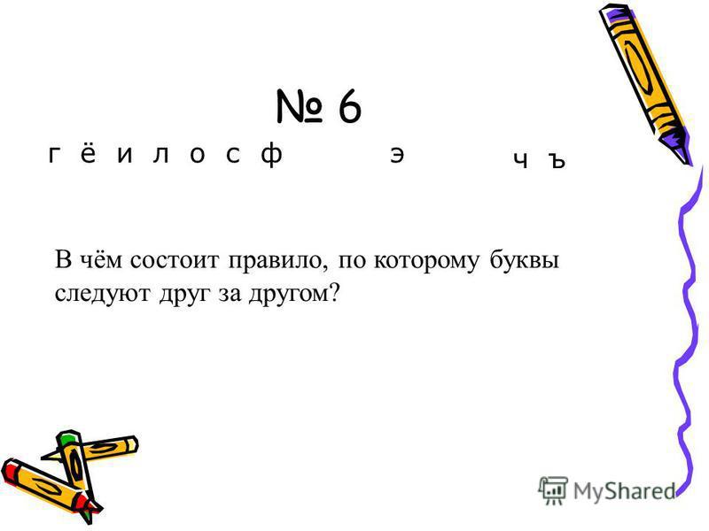 6 г ё и л о с ф э ч ъ В чём состоит правило, по которому буквы следуют друг за другом?