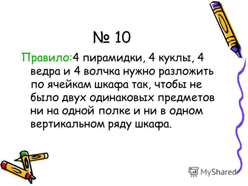10 Правило:4 пирамидки, 4 куклы, 4 ведра и 4 волчка нужно разложить по ячейкам шкафа так, чтобы не было двух одинаковых предметов ни на одной полке и ни в одном вертикальном ряду шкафа.