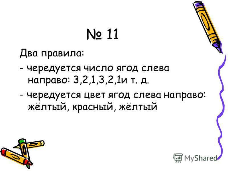 11 Два правила: - чередуется число ягод слева направо: 3,2,1,3,2,1 и т. д. - чередуется цвет ягод слева направо: жёлтый, красный, жёлтый