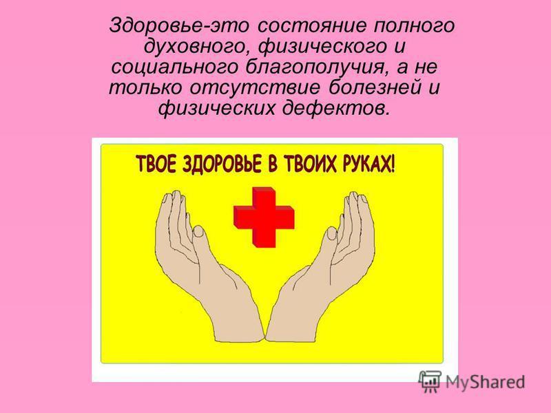 Здоровье-это состояние полного духовного, физического и социального благополучия, а не только отсутствие болезней и физических дефектов.