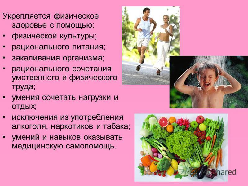 Укрепляется физическое здоровье с помощью: физической культуры; рационального питания; закаливания организма; рационального сочетания умственного и физического труда; умения сочетать нагрузки и отдых; исключения из употребления алкоголя, наркотиков и