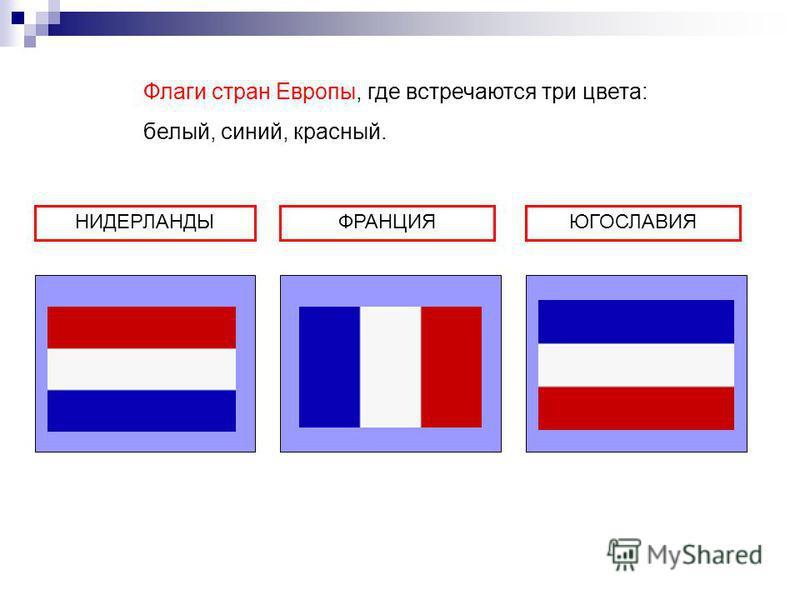 НИДЕРЛАНДЫФРАНЦИЯЮГОСЛАВИЯ Флаги стран Европы, где встречаются три цвета: белый, синий, красный.