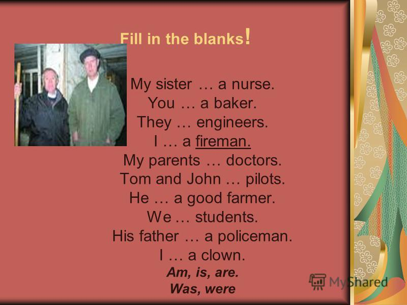 Fill in the blanks ! My sister … a nurse. You … a baker. They … engineers. I … a fireman. My parents … doctors. Tom and John … pilots. He … a good farmer. We … students. His father … a policeman. I … a clown. Am, is, are. Was, were