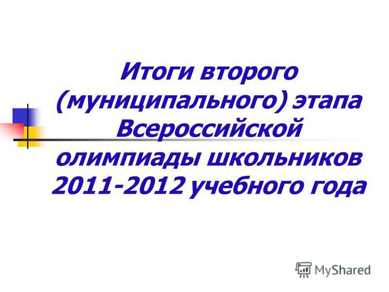Итоги второго (муниципального) этапа Всероссийской олимпиады школьников 2011-2012 учебного года