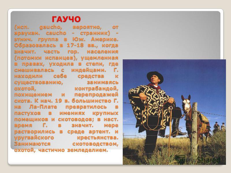 ГАУЧО (исп. gaucho, вероятно, от араукан. caucho - странник) - этнич. группа в Юж. Америке. Образовалась в 17-18 вв., когда значит. часть гор. населения (потомки испанцев), ущемленная в правах, уходила в степи, где смешивалась с индейцами. Г. находил