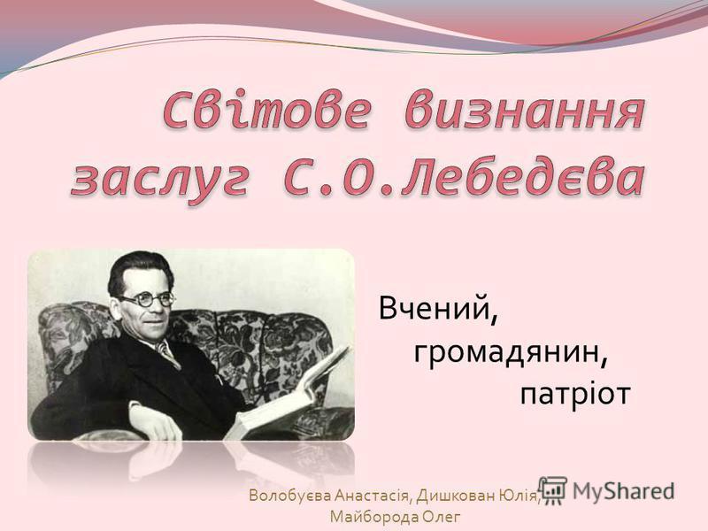 Волобуєва Анастасія, Дишкован Юлія, Майборода Олег Вчений, громадянин, патріот