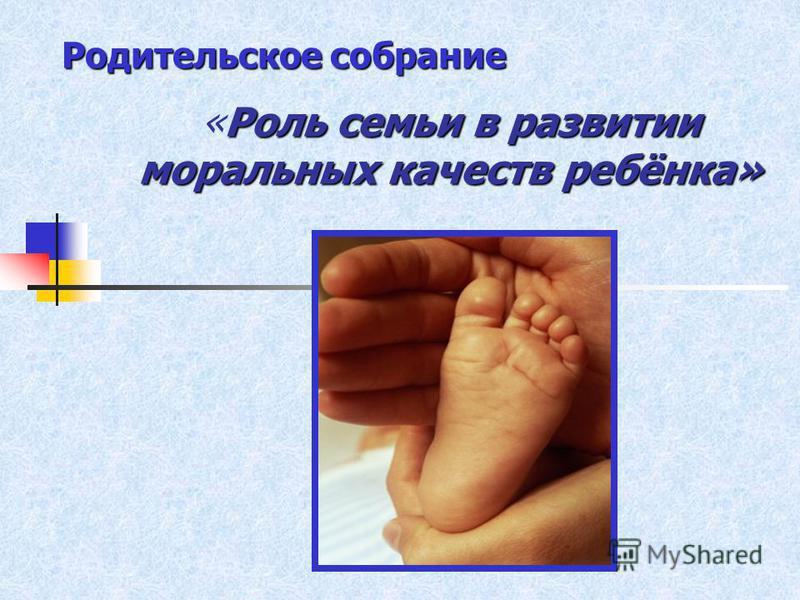 Родительское собрание Роль семьи в развитии моральных качеств ребёнка» «Роль семьи в развитии моральных качеств ребёнка»