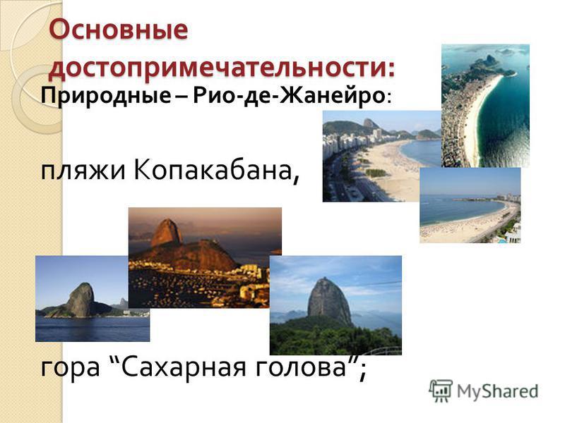 Основные достопримечательности : Природные – Рио - де - Жанейро : пляжи Копакабана, гора Сахарная голова ;