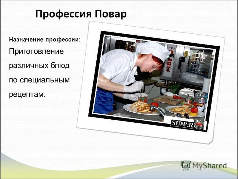 Профессия Повар Назначение профессии: Приготовление различных блюд по специальным рецептам.