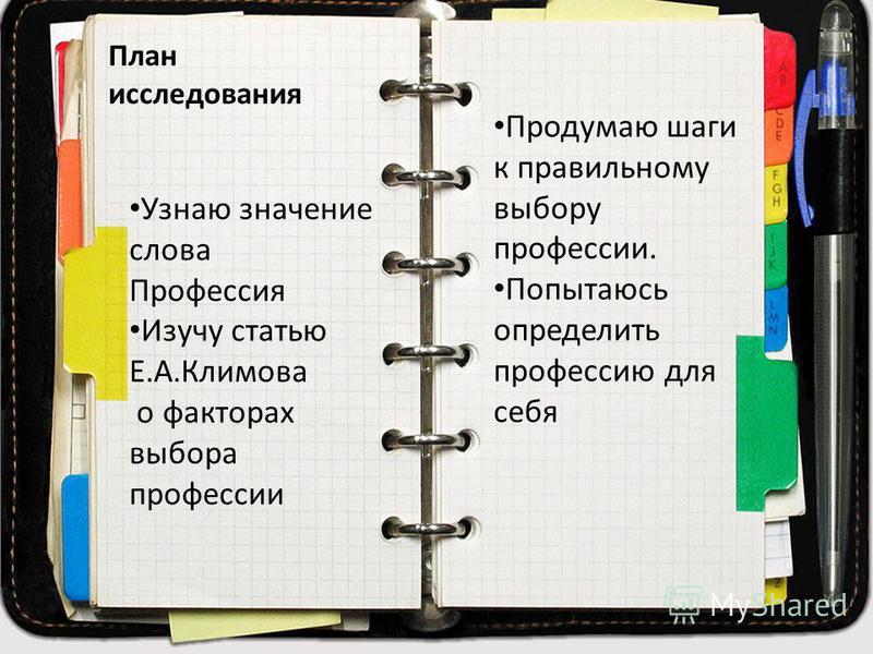 План исследования Узнаю значение слова Профессия Изучу статью Е.А.Климова о факторах выбора профессии Продумаю шаги к правильному выбору профессии. Попытаюсь определить профессию для себя