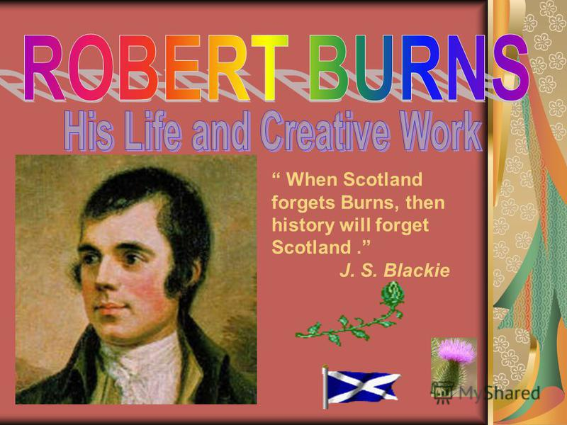 When Scotland forgets Burns, then history will forget Scotland. J. S. Blackie