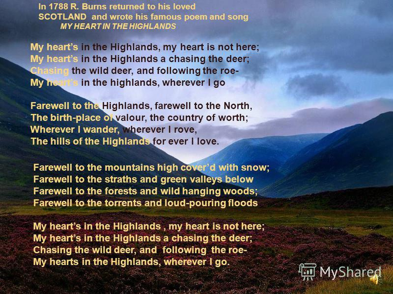 My hearts in the Highlands, my heart is not here; My hearts in the Highlands a chasing the deer; Chasing the wild deer, and following the roe- My hearts in the highlands, wherever I go Farewell to the Highlands, farewell to the North, The birth-place