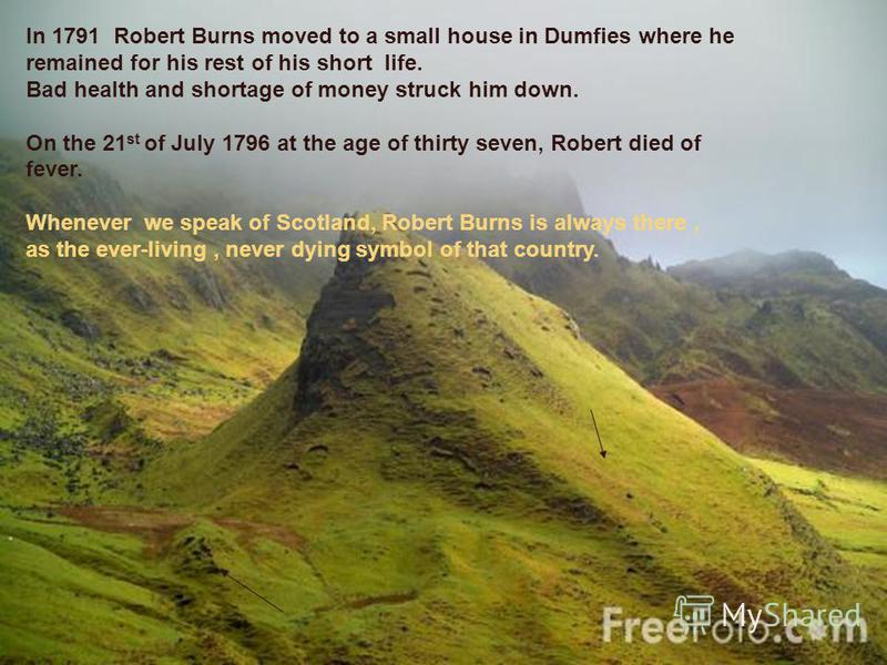 In 1791 Robert Burns moved to a small house in Dumfies where he remained for his rest of his short life. Bad health and shortage of money struck him down. On the 21 st of July 1796 at the age of thirty seven, Robert died of fever. Whenever we speak o
