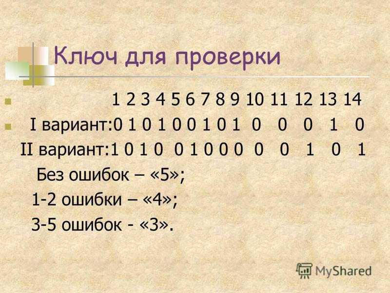 Ключ для проверки 1 2 3 4 5 6 7 8 9 10 11 12 13 14 I вариант:0 1 0 1 0 0 1 0 1 0 0 0 1 0 II вариант:1 0 1 0 0 1 0 0 0 0 0 1 0 1 Без ошибок – «5»; 1-2 ошибки – «4»; 3-5 ошибок - «3».