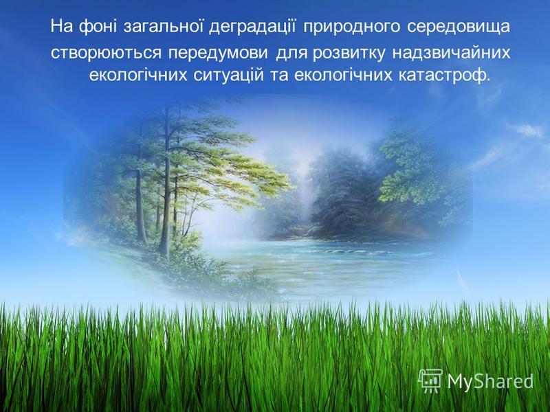 На фоні загальної деградації природного середовища створюються передумови для розвитку надзвичайних екологічних ситуацій та екологічних катастроф.