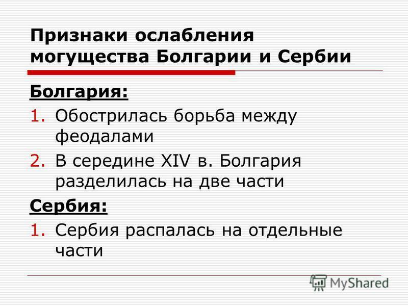 Признаки ослабления могущества Болгарии и Сербии Болгария: 1. Обострилась борьба между феодалами 2. В середине XIV в. Болгария разделилась на две части Сербия: 1. Сербия распалась на отдельные части