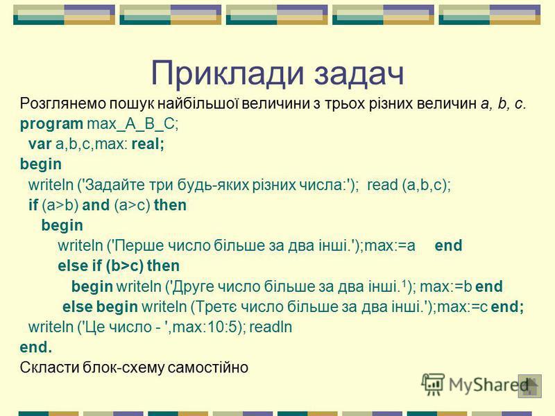 Приклади задач Розглянемо пошук найбільшої величини з трьох різних величин а, b, c. program max_A_B_C; var a,b,c,max: real; begin writeln ('Задайте три будь-яких різних числа:'); read (a,b,c); if (a>b) and (a>c) then begin writeln ('Перше число більш