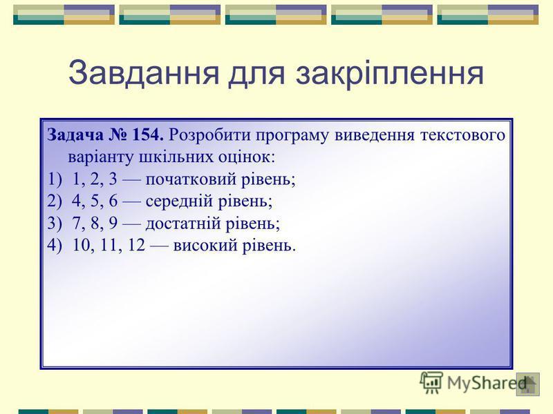 Завдання для закріплення Задача 154. Розробити програму виведення текстового варіанту шкільних оцінок: 1) 1, 2, 3 початковий рівень; 2) 4, 5, 6 середній рівень; 3) 7, 8, 9 достатній рівень; 4) 10, 11, 12 високий рівень.