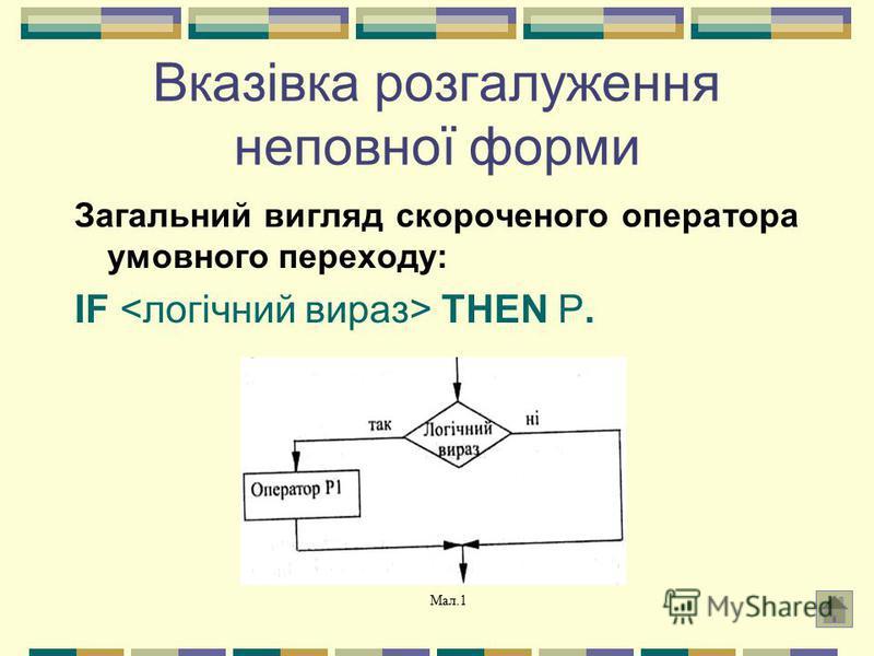 Вказівка розгалуження неповної форми Загальний вигляд скороченого оператора умовного переходу: IF THEN P. Мал.1
