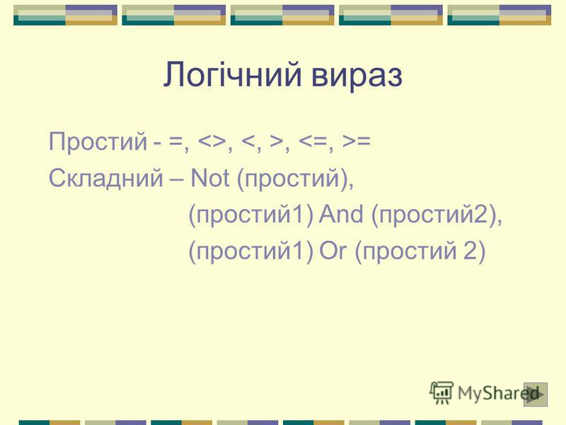 Логічний вираз Простий - =, <>,, = Складний – Not (простий), (простий1) And (простий2), (простий1) Or (простий 2)