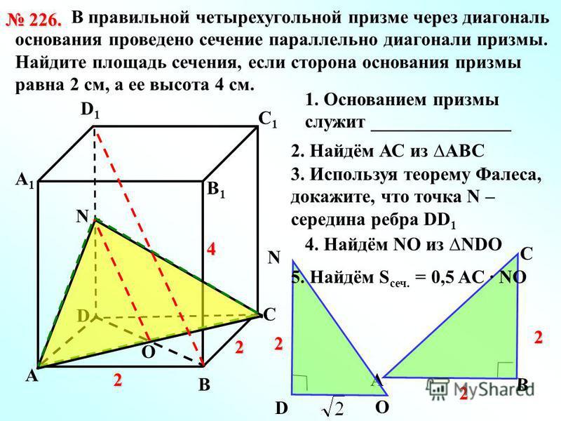 В правильной четырехугольной призме через диагональ основания проведено сечение параллельно диагонали призмы. Найдите площадь сечения, если сторона основания призмы равна 2 см, а ее высота 4 см. 226. 226. D А В С D1D1 С1С1 В1В1 А1А1 2 2 4 O N 1. Осно