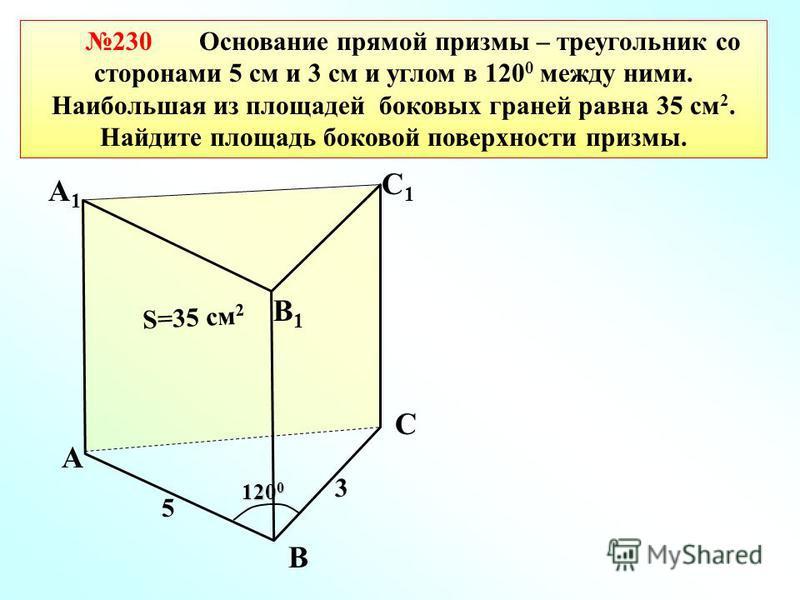 120 0 А1А1 230 Основание прямой призмы – треугольник со сторонами 5 см и 3 см и углом в 120 0 между ними. Наибольшая из площадей боковых граней равна 35 см 2. Найдите площадь боковой поверхности призмы. А В С С1С1 В1В1 3 5 S=35 см 2