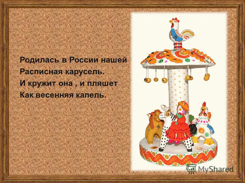 Родилась в России нашей Расписная карусель. И кружит она, и пляшет Как весенняя капель.