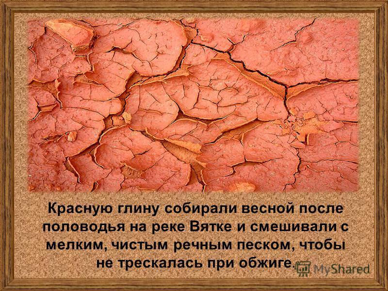 Красную глину собирали весной после половодья на реке Вятке и смешивали с мелким, чистым речным песком, чтобы не трескалась при обжиге.